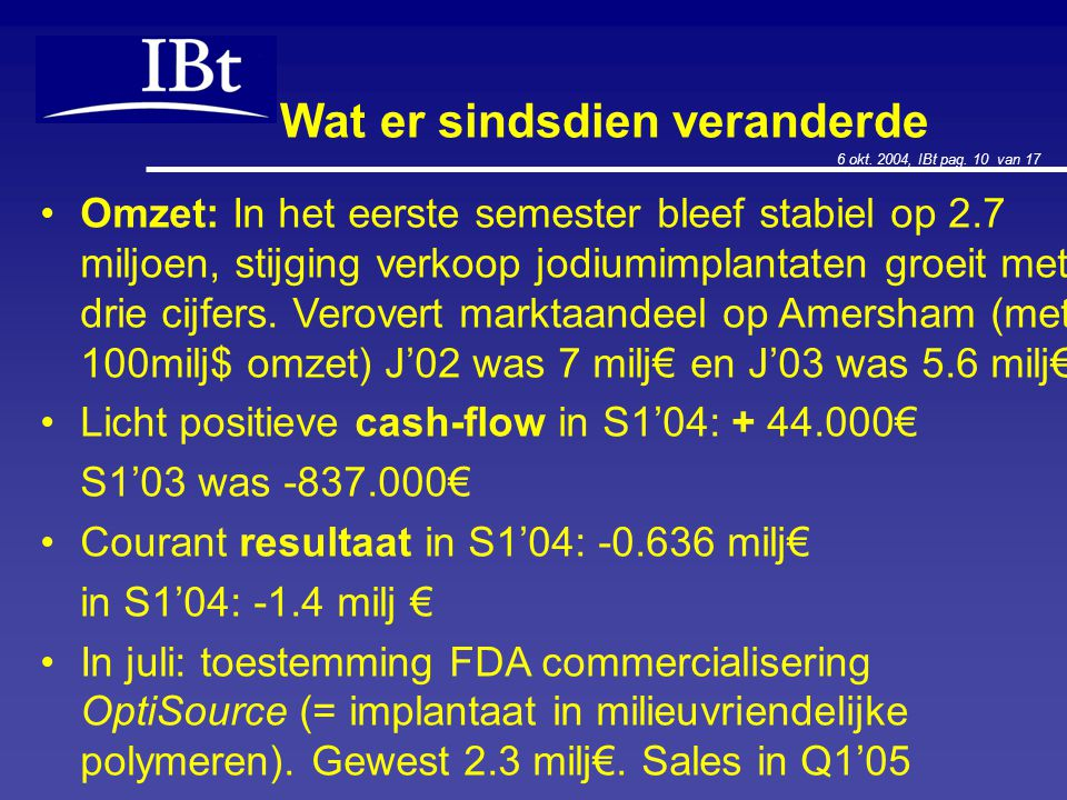 6 okt. 2004, IBt pag. 10 van 17 Wat er sindsdien veranderde Omzet: In het eerste semester bleef stabiel op 2.7 miljoen, stijging verkoop jodiumimplant