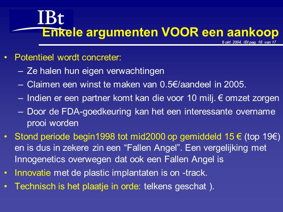 6 okt. 2004, IBt pag. 18 van 17 Enkele argumenten VOOR een aankoop Potentieel wordt concreter: –Ze halen hun eigen verwachtingen –Claimen een winst te