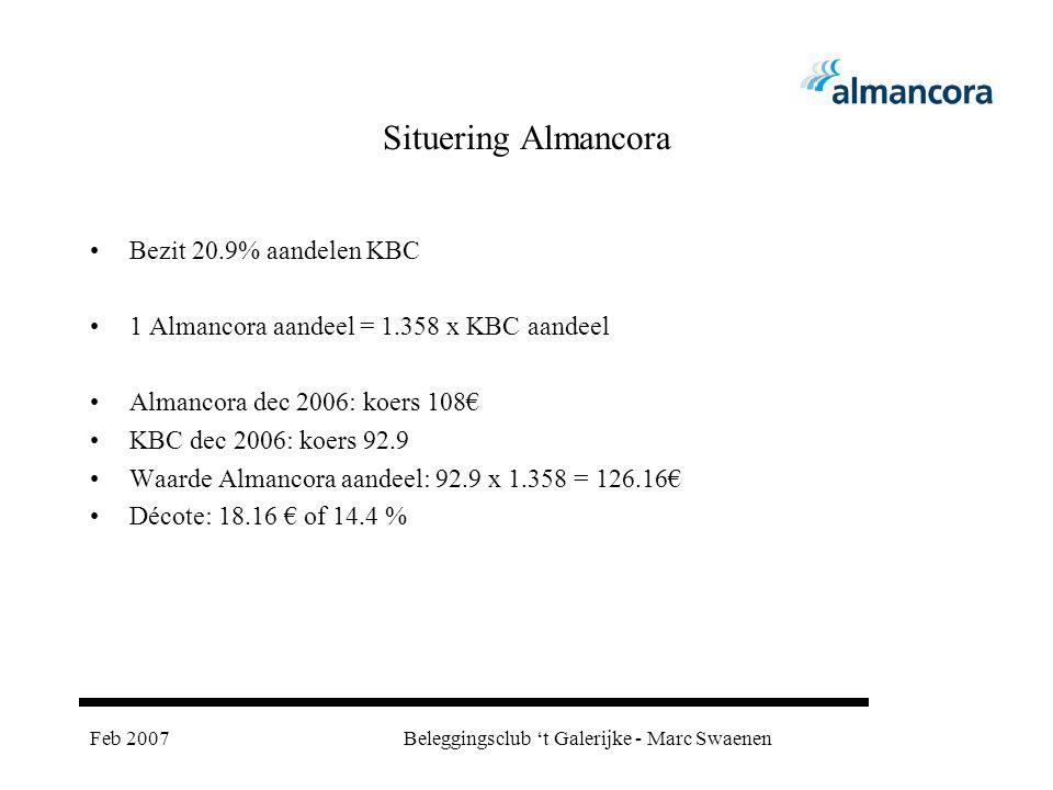 Feb 2007Beleggingsclub 't Galerijke - Marc Swaenen Situering Almancora Bezit 20.9% aandelen KBC 1 Almancora aandeel = 1.358 x KBC aandeel Almancora dec 2006: koers 108€ KBC dec 2006: koers 92.9 Waarde Almancora aandeel: 92.9 x 1.358 = 126.16€ Décote: 18.16 € of 14.4 %