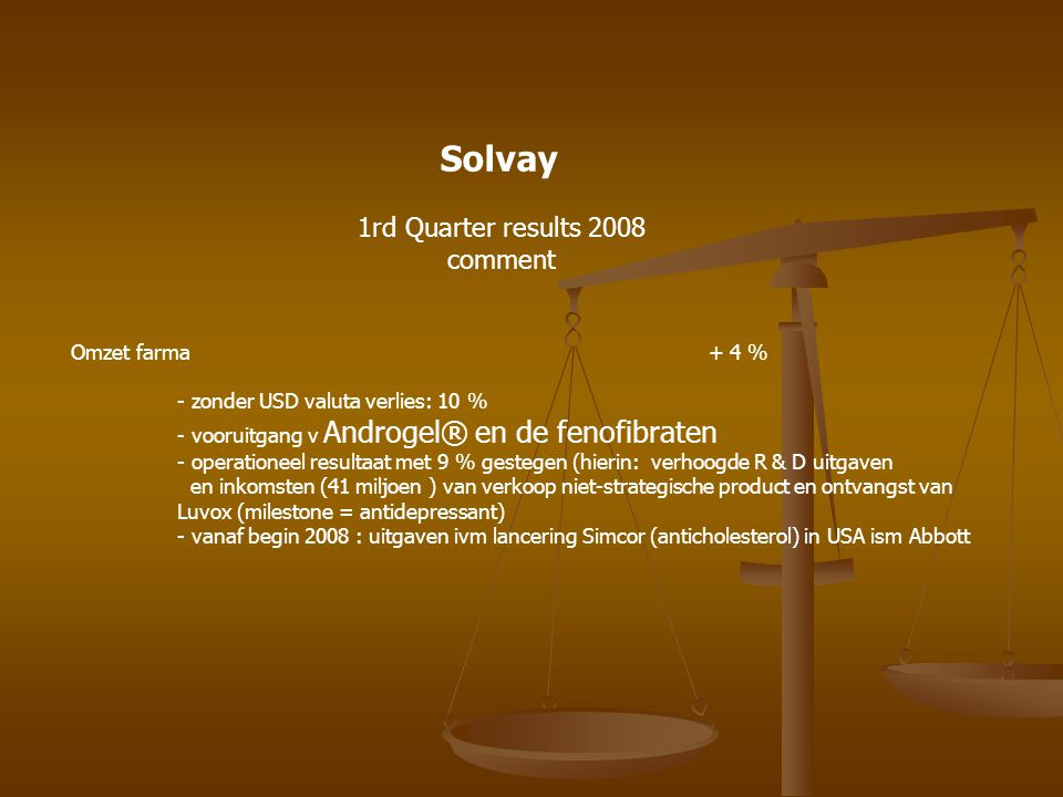 Solvay 1rd Quarter results 2008 comment Omzet farma + 4 % - zonder USD valuta verlies: 10 % - vooruitgang v Androgel® en de fenofibraten - operationee