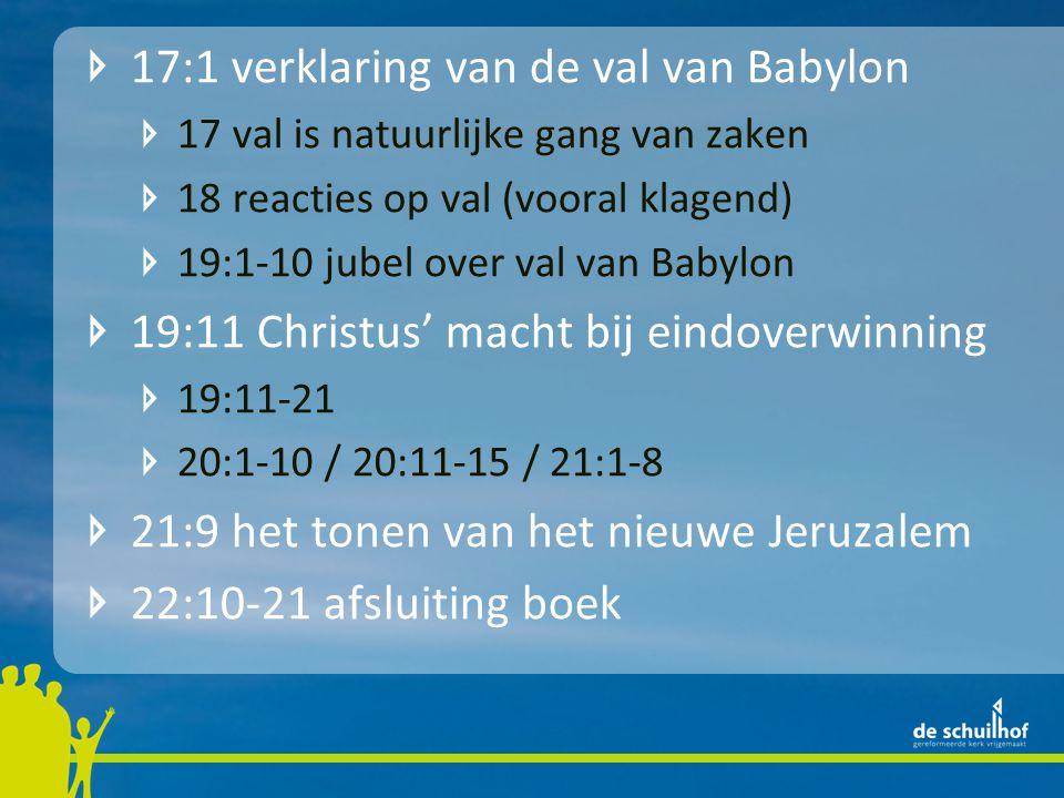 17:1 verklaring van de val van Babylon 17 val is natuurlijke gang van zaken 18 reacties op val (vooral klagend) 19:1-10 jubel over val van Babylon 19:11 Christus' macht bij eindoverwinning 19:11-21 20:1-10 / 20:11-15 / 21:1-8 21:9 het tonen van het nieuwe Jeruzalem 22:10-21 afsluiting boek