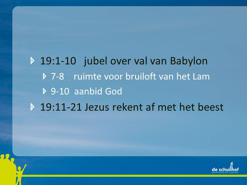 19:1-10 jubel over val van Babylon 7-8 ruimte voor bruiloft van het Lam 9-10 aanbid God 19:11-21 Jezus rekent af met het beest