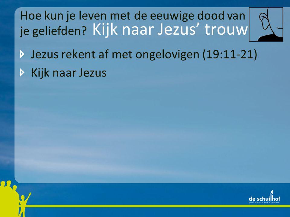 Kijk naar Jezus' trouw Jezus rekent af met ongelovigen (19:11-21) Kijk naar Jezus Hoe kun je leven met de eeuwige dood van je geliefden?