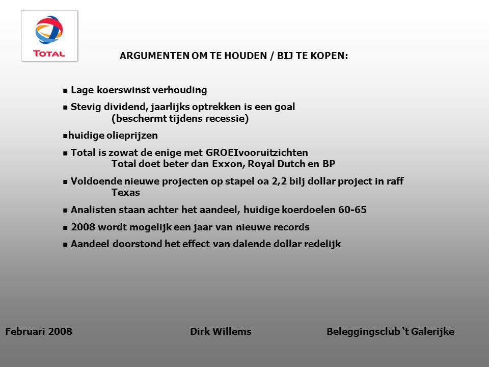 Februari 2008 Dirk Willems Beleggingsclub 't Galerijke ARGUMENTEN OM TE HOUDEN / BIJ TE KOPEN: Lage koerswinst verhouding Stevig dividend, jaarlijks optrekken is een goal (beschermt tijdens recessie) huidige olieprijzen Total is zowat de enige met GROEIvooruitzichten Total doet beter dan Exxon, Royal Dutch en BP Voldoende nieuwe projecten op stapel oa 2,2 bilj dollar project in raff Texas Analisten staan achter het aandeel, huidige koerdoelen 60-65 2008 wordt mogelijk een jaar van nieuwe records Aandeel doorstond het effect van dalende dollar redelijk