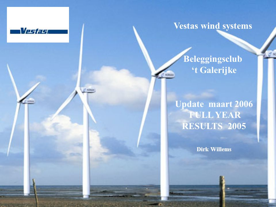 Vestas wind systems Beleggingsclub 't Galerijke Update maart 2006 FULL YEAR RESULTS 2005 Dirk Willems