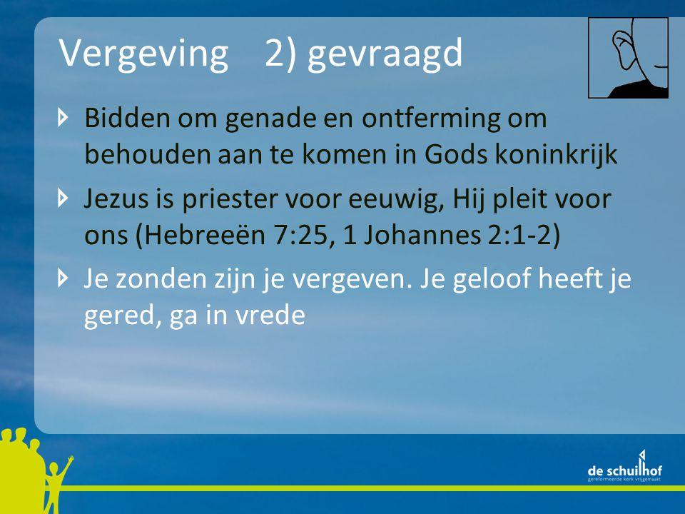 Vergeving2) gevraagd Bidden om genade en ontferming om behouden aan te komen in Gods koninkrijk Jezus is priester voor eeuwig, Hij pleit voor ons (Hebreeën 7:25, 1 Johannes 2:1-2) Je zonden zijn je vergeven.