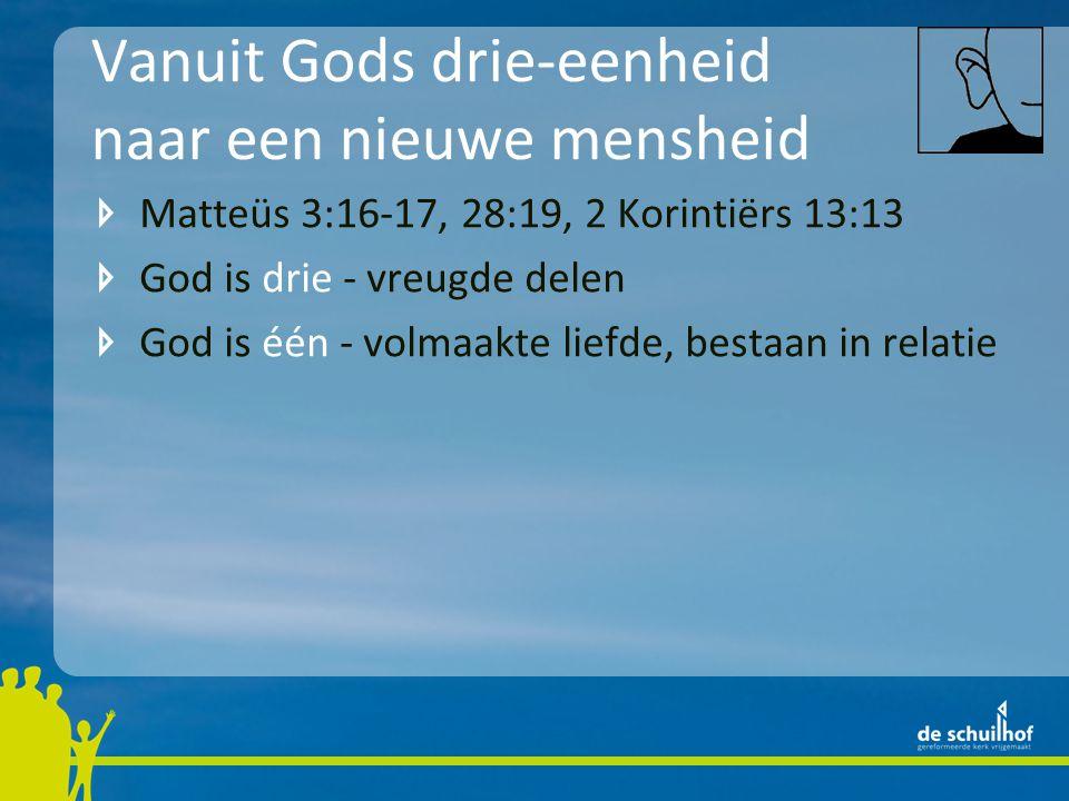 Vanuit Gods drie-eenheid naar een nieuwe mensheid Matteüs 3:16-17, 28:19, 2 Korintiërs 13:13 God is drie - vreugde delen God is één - volmaakte liefde, bestaan in relatie Nieuwe eenheid tussen mensen vloeit voort uit relaties in God