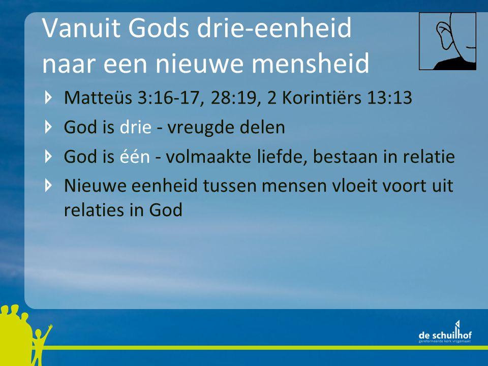 Vanuit Gods drie-eenheid naar een nieuwe mensheid Matteüs 3:16-17, 28:19, 2 Korintiërs 13:13 God is drie - vreugde delen God is één - volmaakte liefde, bestaan in relatie Nieuwe eenheid tussen mensen vloeit voort uit relaties in God Tot het geluk van de mens