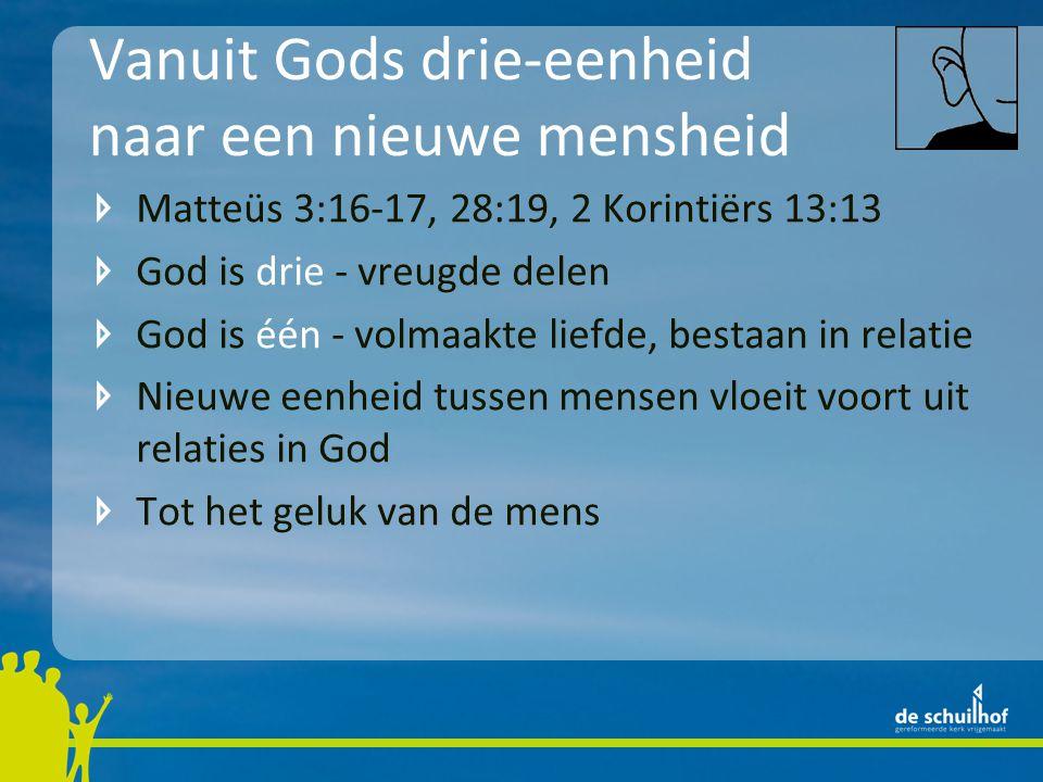Vanuit Gods drie-eenheid naar een nieuwe mensheid Matteüs 3:16-17, 28:19, 2 Korintiërs 13:13 God is drie - vreugde delen God is één - volmaakte liefde, bestaan in relatie Nieuwe eenheid tussen mensen vloeit voort uit relaties in God Tot het geluk van de mens en tot eer van God