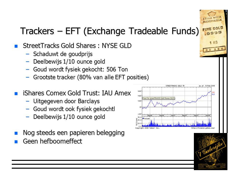 Trackers – EFT (Exchange Tradeable Funds) n StreetTracks Gold Shares : NYSE GLD –Schaduwt de goudprijs –Deelbewijs 1/10 ounce gold –Goud wordt fysiek
