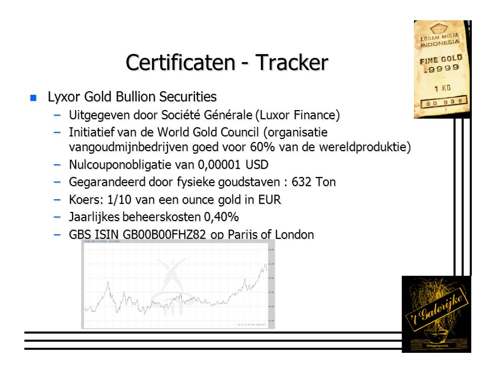 Certificaten - Tracker n Lyxor Gold Bullion Securities –Uitgegeven door Société Générale (Luxor Finance) –Initiatief van de World Gold Council (organi