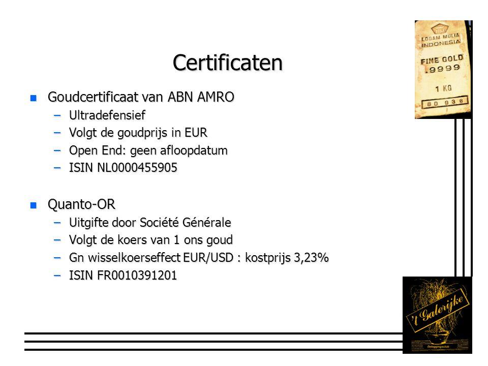 Certificaten n Goudcertificaat van ABN AMRO –Ultradefensief –Volgt de goudprijs in EUR –Open End: geen afloopdatum –ISIN NL0000455905 n Quanto-OR –Uitgifte door Société Générale –Volgt de koers van 1 ons goud –Gn wisselkoerseffect EUR/USD : kostprijs 3,23% –ISIN FR0010391201