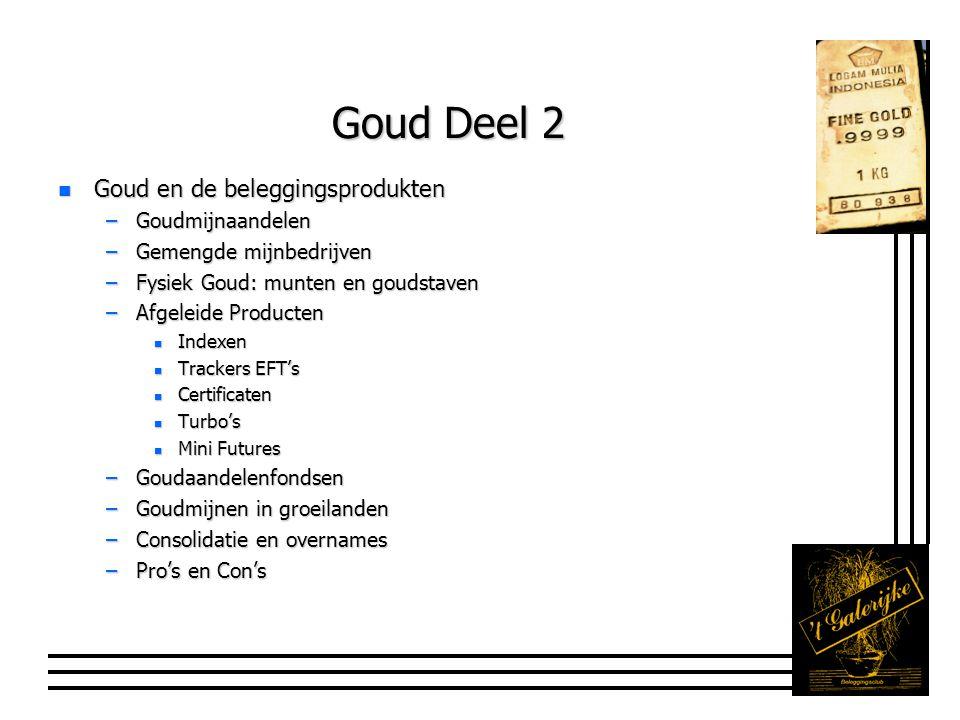 Goud Deel 2 n Goud en de beleggingsprodukten –Goudmijnaandelen –Gemengde mijnbedrijven –Fysiek Goud: munten en goudstaven –Afgeleide Producten n Indexen n Trackers EFT's n Certificaten n Turbo's n Mini Futures –Goudaandelenfondsen –Goudmijnen in groeilanden –Consolidatie en overnames –Pro's en Con's