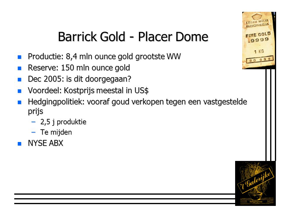 Barrick Gold - Placer Dome n Productie: 8,4 mln ounce gold grootste WW n Reserve: 150 mln ounce gold n Dec 2005: is dit doorgegaan? n Voordeel: Kostpr