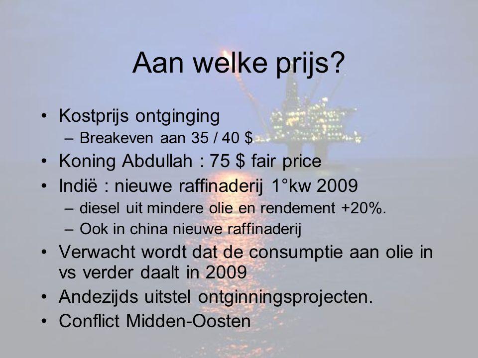 Aan welke prijs? Kostprijs ontginging –Breakeven aan 35 / 40 $ Koning Abdullah : 75 $ fair price Indië : nieuwe raffinaderij 1°kw 2009 –diesel uit min