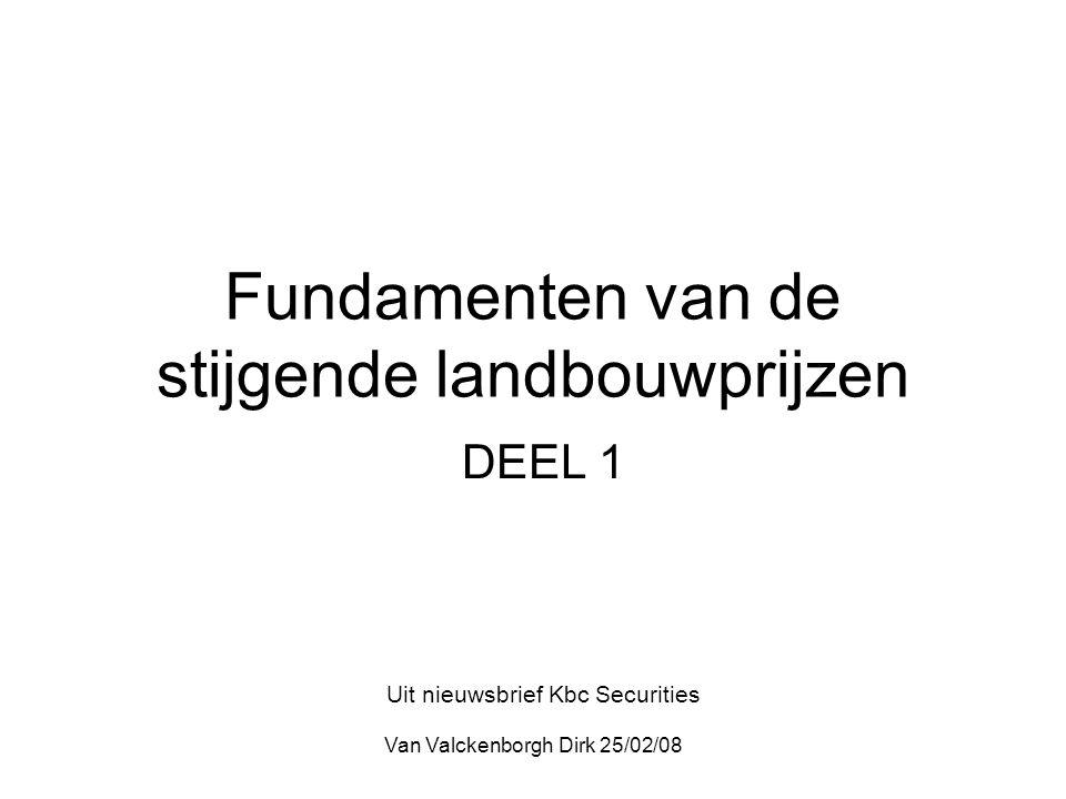 Van Valckenborgh Dirk 25/02/08 Fundamenten van de stijgende landbouwprijzen DEEL 1 Uit nieuwsbrief Kbc Securities