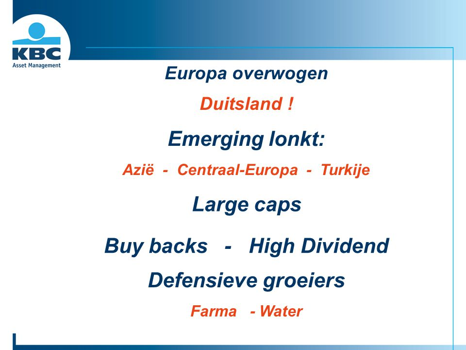 Europa overwogen Duitsland ! Large caps Buy backs - High Dividend Emerging lonkt: Azië - Centraal-Europa - Turkije Defensieve groeiers Farma - Water