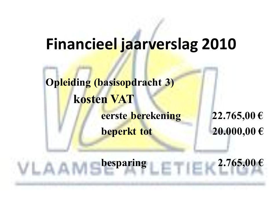Financieel jaarverslag 2010 Opleiding (basisopdracht 3) kosten VAT eerste berekening 22.765,00 € beperkt tot20.000,00 € besparing 2.765,00 €