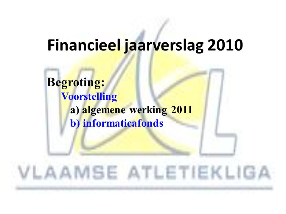 Financieel jaarverslag 2010 Begroting: Voorstelling a) algemene werking 2011 b) informaticafonds