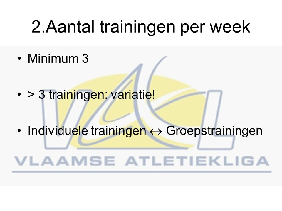 2.Aantal trainingen per week Minimum 3 > 3 trainingen: variatie.