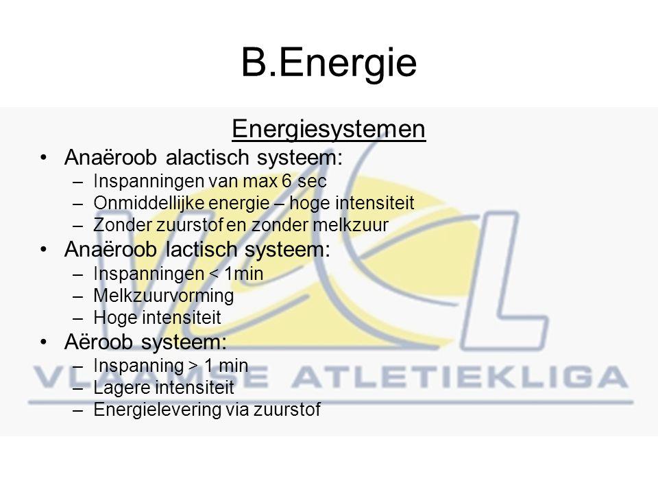 B.Energie Energiesystemen Anaëroob alactisch systeem: –Inspanningen van max 6 sec –Onmiddellijke energie – hoge intensiteit –Zonder zuurstof en zonder melkzuur Anaëroob lactisch systeem: –Inspanningen < 1min –Melkzuurvorming –Hoge intensiteit Aëroob systeem: –Inspanning > 1 min –Lagere intensiteit –Energielevering via zuurstof