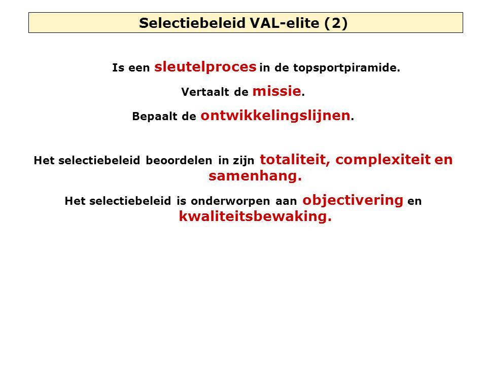 Selectiebeleid VAL-elite (2) Is een sleutelproces in de topsportpiramide. Vertaalt de missie. Bepaalt de ontwikkelingslijnen. Het selectiebeleid beoor