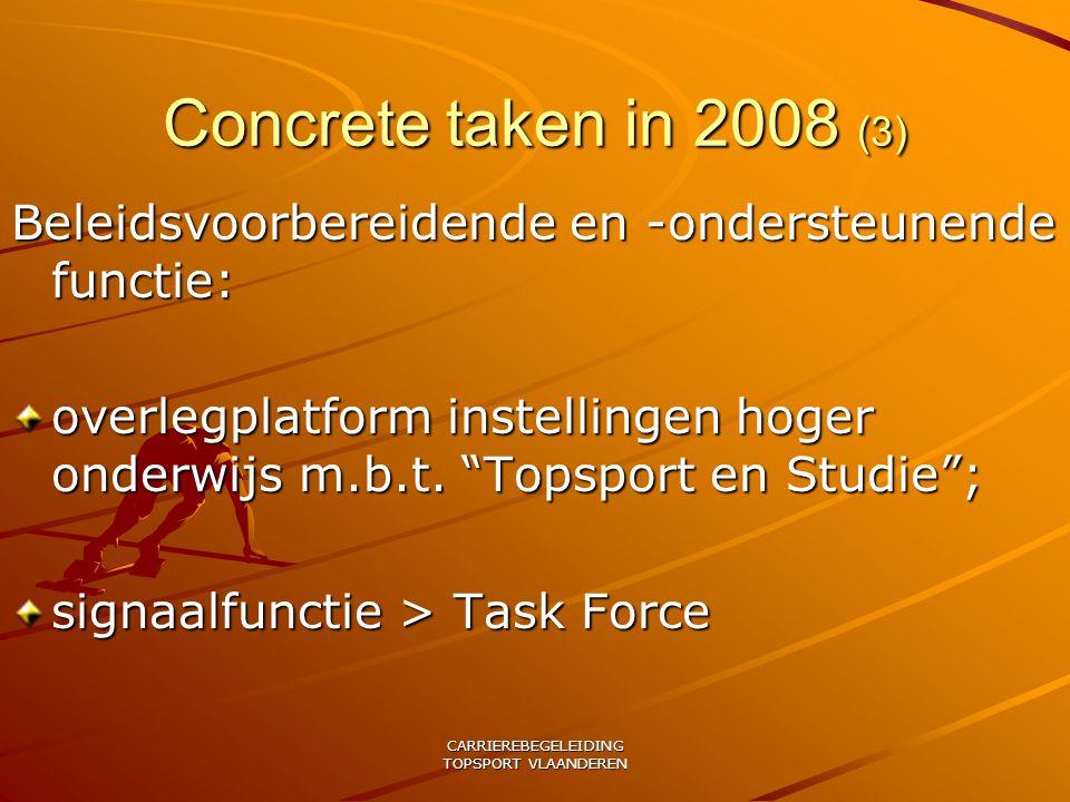 CARRIEREBEGELEIDING TOPSPORT VLAANDEREN Concrete taken in 2008 (3) Beleidsvoorbereidende en -ondersteunende functie: overlegplatform instellingen hoger onderwijs m.b.t.