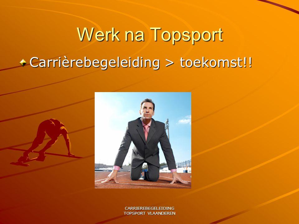 CARRIEREBEGELEIDING TOPSPORT VLAANDEREN Werk na Topsport Carrièrebegeleiding > toekomst!!