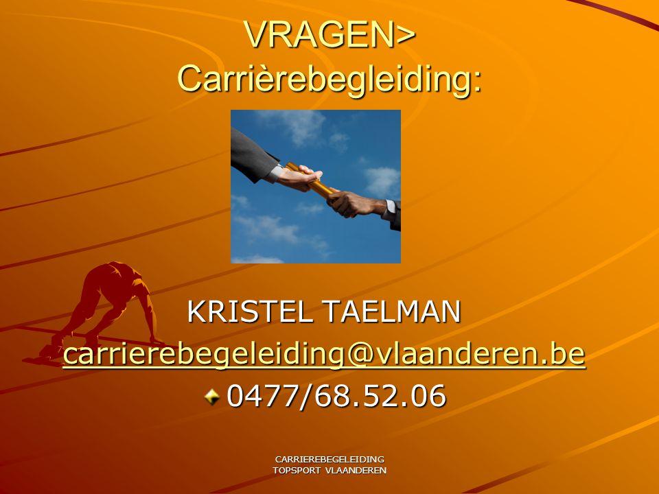 CARRIEREBEGELEIDING TOPSPORT VLAANDEREN VRAGEN> Carrièrebegleiding: KRISTEL TAELMAN carrierebegeleiding@vlaanderen.be 0477/68.52.06