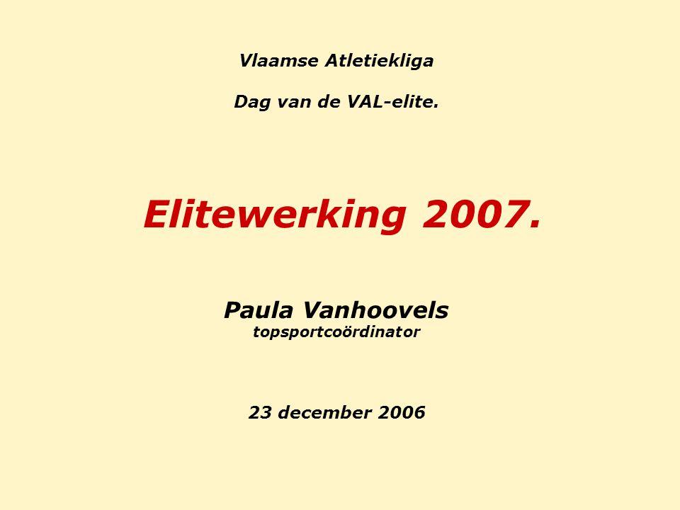 Vlaamse Atletiekliga Dag van de VAL-elite. Elitewerking 2007. Paula Vanhoovels topsportcoördinator 23 december 2006