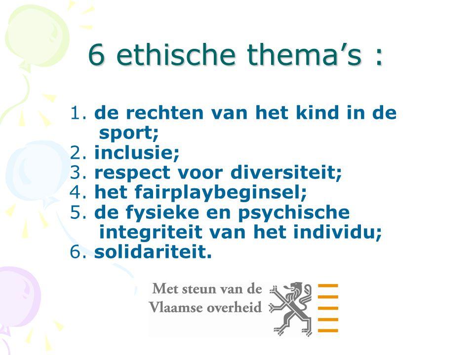6 ethische thema's : 1. de rechten van het kind in de sport; 2. inclusie; 3. respect voor diversiteit; 4. het fairplaybeginsel; 5. de fysieke en psych