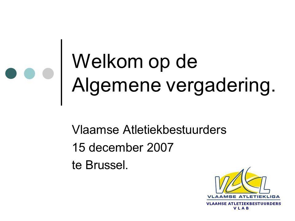 Welkom op de Algemene vergadering. Vlaamse Atletiekbestuurders 15 december 2007 te Brussel.