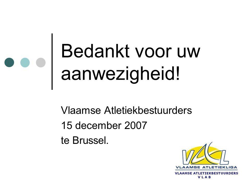 Bedankt voor uw aanwezigheid! Vlaamse Atletiekbestuurders 15 december 2007 te Brussel.