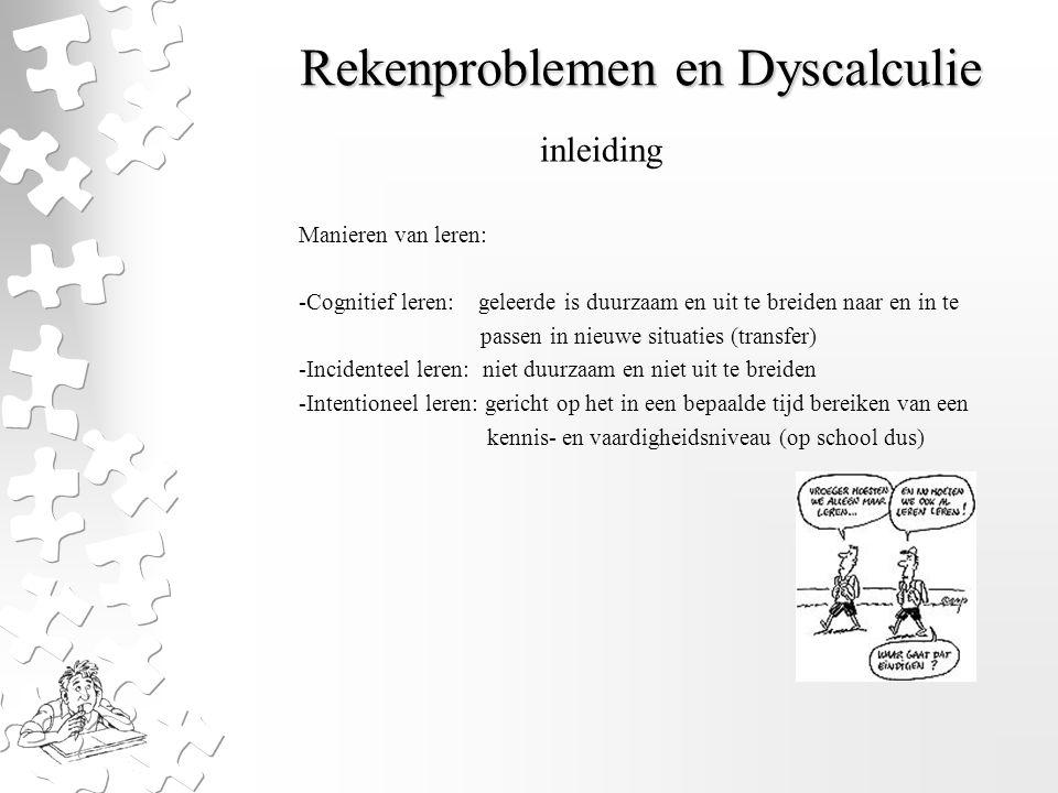Rekenproblemen en Dyscalculie Manieren van leren: -Cognitief leren: geleerde is duurzaam en uit te breiden naar en in te passen in nieuwe situaties (t