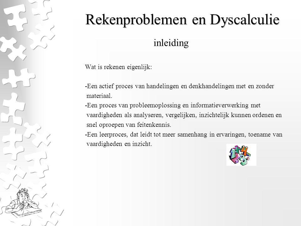 Rekenproblemen en Dyscalculie Voorgaande geeft al aan, waardoor rekenproblemen kunnen ontstaan: -Problemen met het uitvoeren van denkhandelingen -Problemen in de informatieverwerking -Het probleemoplossingsproces -De rekentaal (rekenfeiten, hoeveelheidsbegrippen enz.) -Cognitieve voorwaarden (inzicht en logisch denken) -Dyscalculie wordt soms in verband gebracht met (co-morbiditeit): -ADHD -NLD -dyslexie inleiding