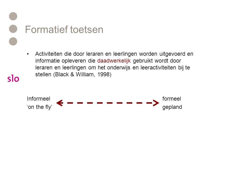 Formatief toetsen Activiteiten die door leraren en leerlingen worden uitgevoerd en informatie opleveren die daadwerkelijk gebruikt wordt door leraren en leerlingen om het onderwijs en leeractiviteiten bij te stellen (Black & William, 1998) Informeelformeel 'on the fly'gepland