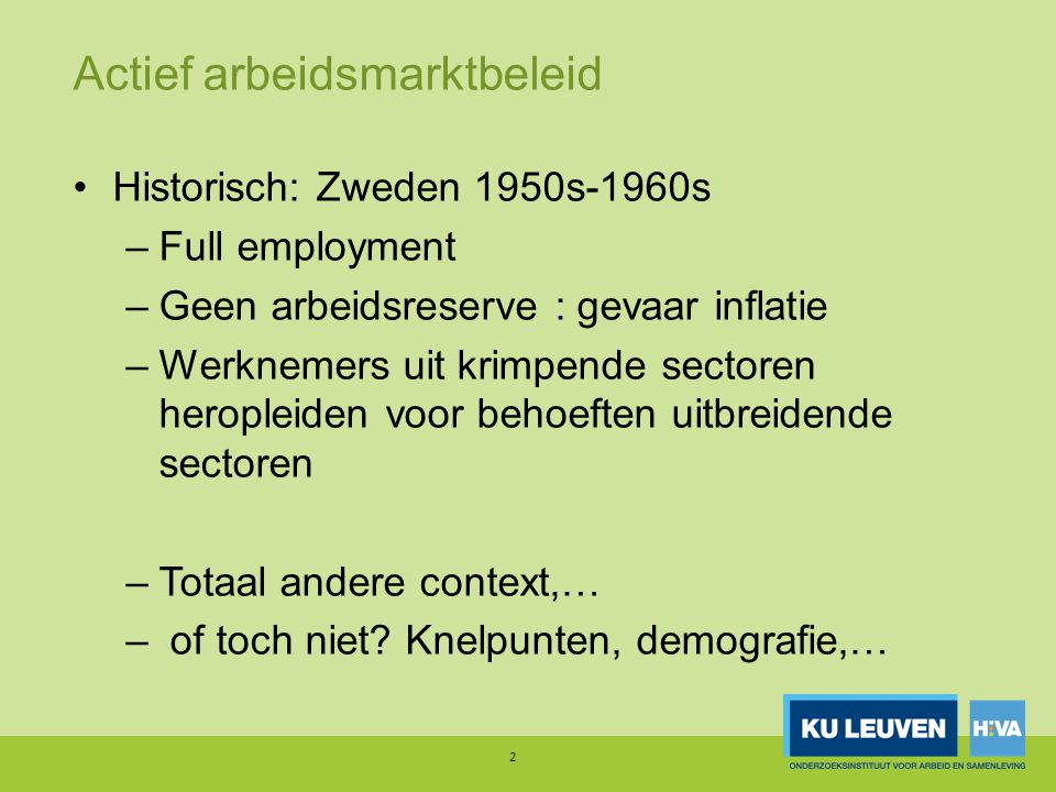 Actief arbeidsmarktbeleid Historisch: Zweden 1950s-1960s –Full employment –Geen arbeidsreserve : gevaar inflatie –Werknemers uit krimpende sectoren heropleiden voor behoeften uitbreidende sectoren –Totaal andere context,… – of toch niet.