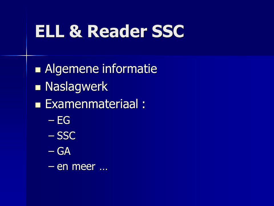 ELL & Reader SSC Algemene informatie Algemene informatie Naslagwerk Naslagwerk Examenmateriaal : Examenmateriaal : –EG –SSC –GA –en meer …