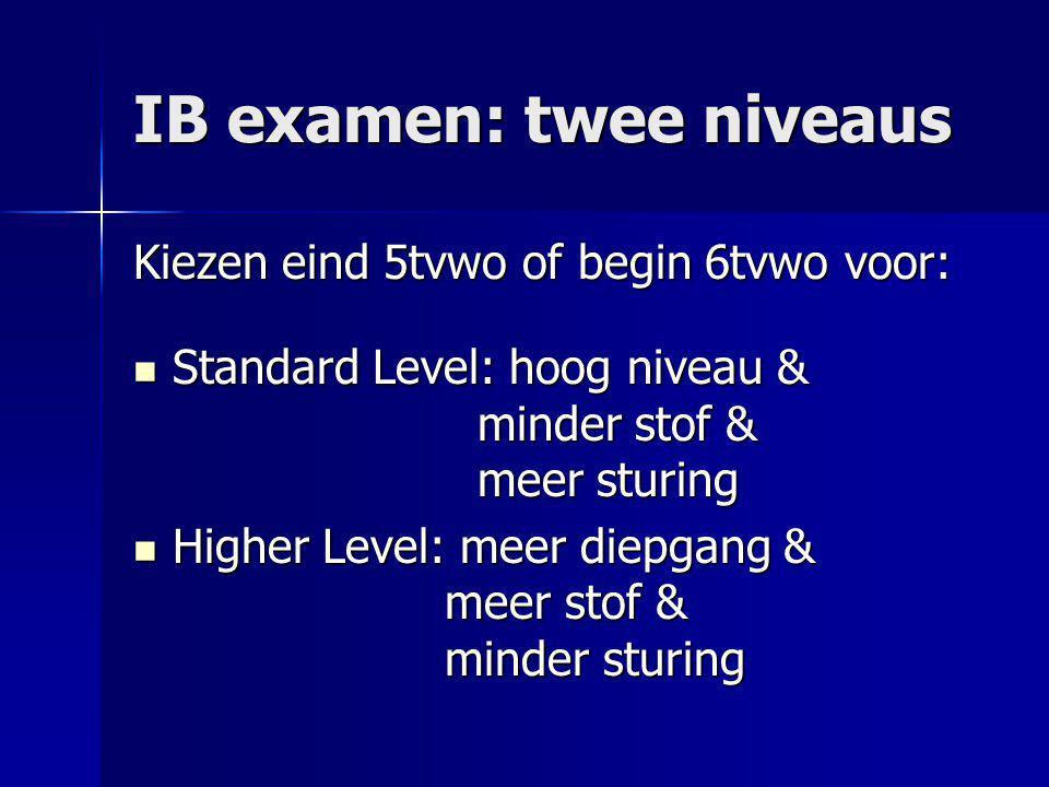 IB examen: twee niveaus Kiezen eind 5tvwo of begin 6tvwo voor: Standard Level: hoog niveau & minder stof & meer sturing Standard Level: hoog niveau &