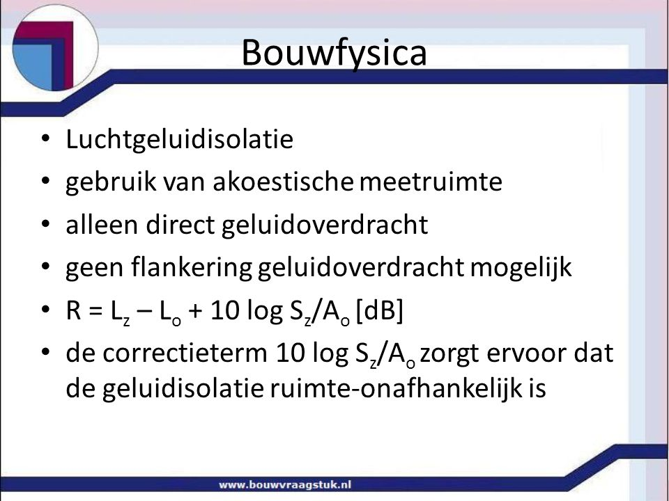 Bouwfysica L nT,A = 10 Log(10 4,65 +10 4,41 +10 3,5 +10 2,25 +10 1,24 ) L nT,A = 49 dB Toets Bouwbesluit: woningscheidend L nT,A < 54 dB hoe lager, hoe beter!
