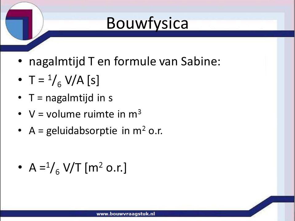 Bouwfysica nagalmtijd T en formule van Sabine: T = 1 / 6 V/A [s] T = nagalmtijd in s V = volume ruimte in m 3 A = geluidabsorptie in m 2 o.r. A = 1 /