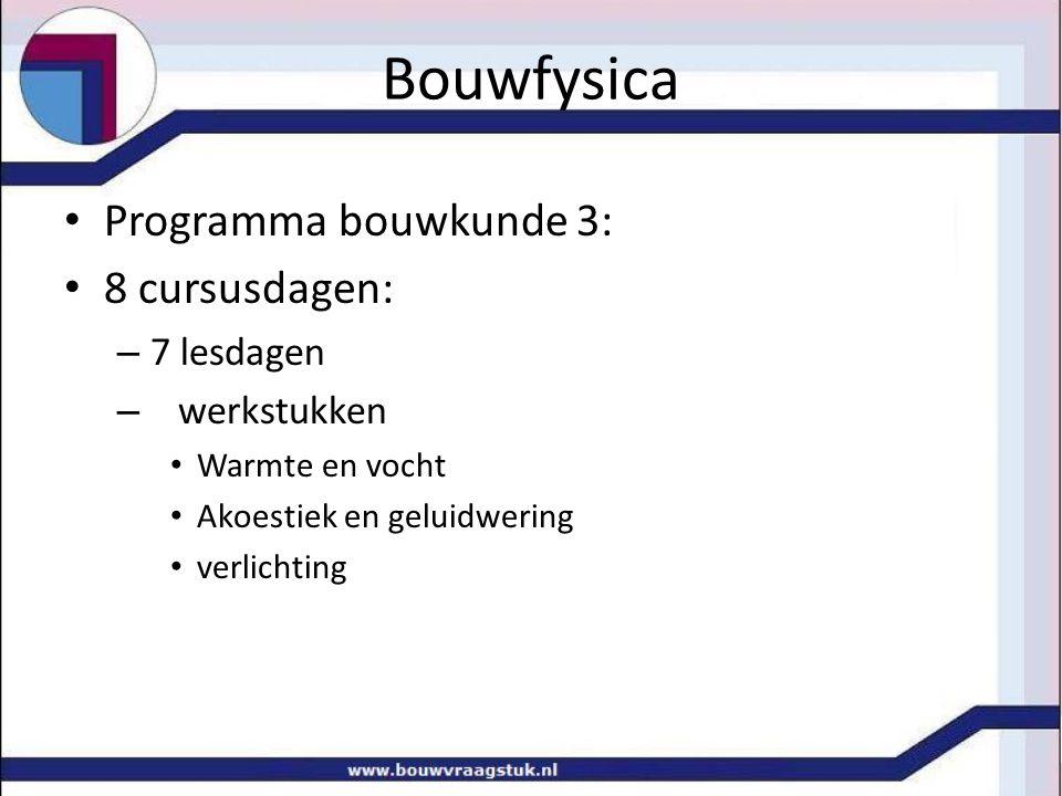 Bouwfysica Programma bouwkunde 3: 8 cursusdagen: – 7 lesdagen – werkstukken Warmte en vocht Akoestiek en geluidwering verlichting