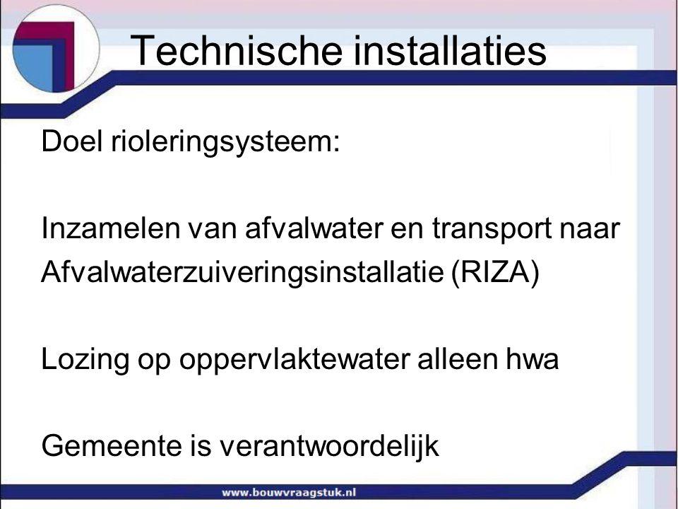 Technische installaties Doel rioleringsysteem: Inzamelen van afvalwater en transport naar Afvalwaterzuiveringsinstallatie (RIZA) Lozing op oppervlaktewater alleen hwa Gemeente is verantwoordelijk