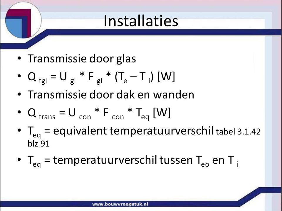 Installaties Transmissie door glas Q tgl = U gl * F gl * (T e – T i ) [W] Transmissie door dak en wanden Q trans = U con * F con * T eq [W] T eq = equ
