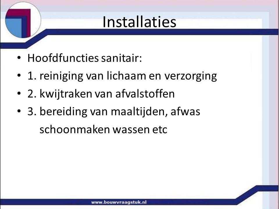 Installaties Hoofdfuncties sanitair: 1. reiniging van lichaam en verzorging 2. kwijtraken van afvalstoffen 3. bereiding van maaltijden, afwas schoonma