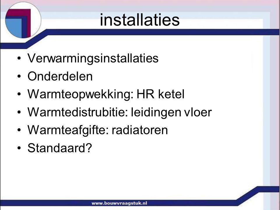 installaties Verwarmingsinstallaties Onderdelen Warmteopwekking: HR ketel Warmtedistrubitie: leidingen vloer Warmteafgifte: radiatoren Standaard?