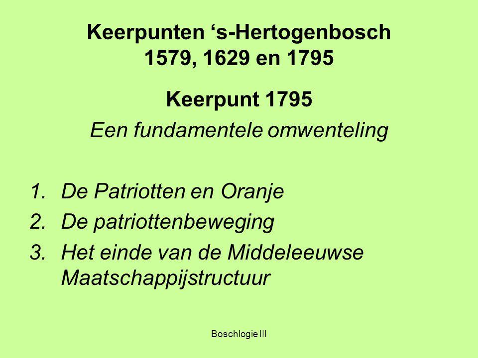 Boschlogie III Keerpunten 's-Hertogenbosch 1579, 1629 en 1795 Keerpunt 1795 Een fundamentele omwenteling 1.De Patriotten en Oranje 2.De patriottenbewe