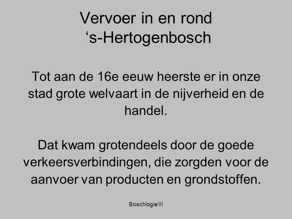 Boschlogie III Vervoer in en rond 's-Hertogenbosch Tot aan de 16e eeuw heerste er in onze stad grote welvaart in de nijverheid en de handel. Dat kwam