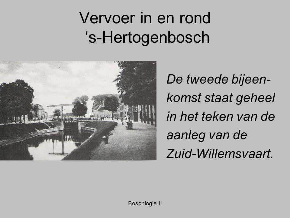 Boschlogie III Vervoer in en rond 's-Hertogenbosch De tweede bijeen- komst staat geheel in het teken van de aanleg van de Zuid-Willemsvaart.