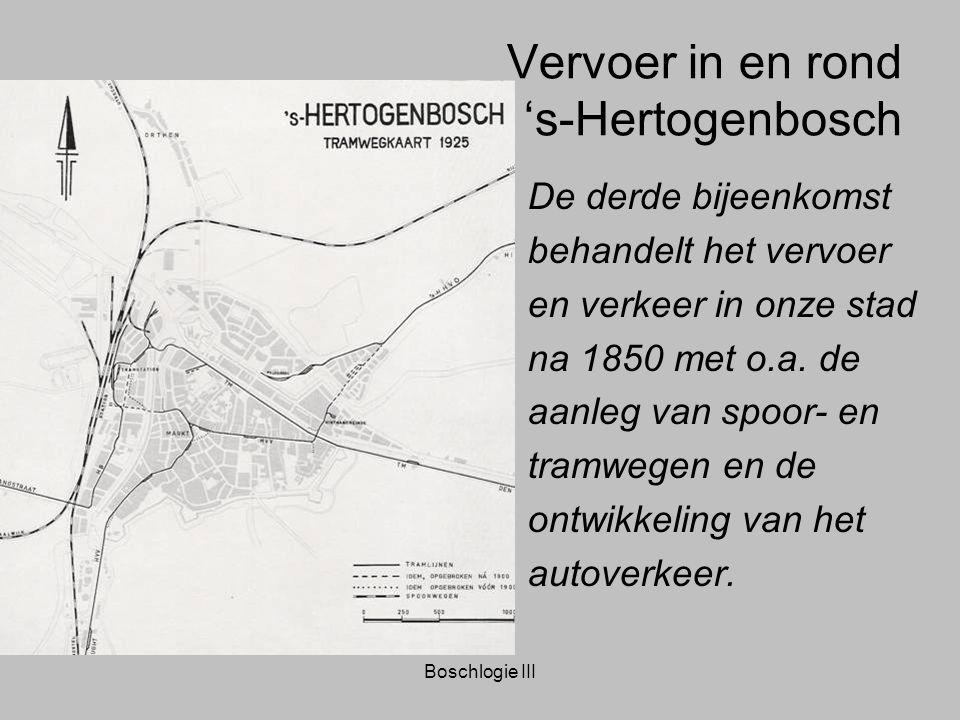 Boschlogie III Vervoer in en rond 's-Hertogenbosch De derde bijeenkomst behandelt het vervoer en verkeer in onze stad na 1850 met o.a. de aanleg van s